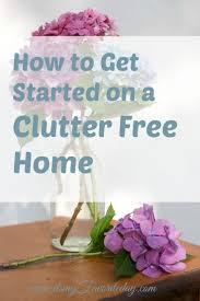 clutter free living how to get started on a clutter free home