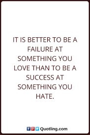 best failure quotes quotes on failure success failures quotes it is better to be a failure at something you love than to be