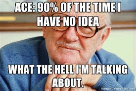 Ace: 90% of the time I have no idea what the hell I'm talking ... via Relatably.com