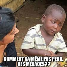 Comment Ça Même Pas Peur, Des Menaces?? sur Memegen via Relatably.com