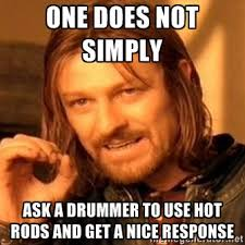 One does not simply Ask a drummer to use hot rods and get a nice ... via Relatably.com