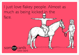 I just love flakey people. Almost as much as being kicked in the ... via Relatably.com