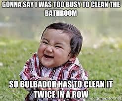 Gonna say I was too busy to clean the bathroom So bulbador has to ... via Relatably.com