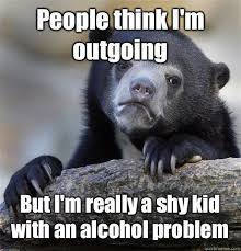 People think I'm outgoing But I'm really a shy kid with an alcohol ... via Relatably.com