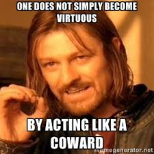 One does not simply become virtuous by acting like a coward - one ... via Relatably.com