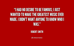 I had no desire to be famous; I just wanted to make the greatest ... via Relatably.com