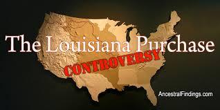 The Louisiana Purchase Controversy     AncestralFindings com Ancestral Findings The Louisiana Purchase Controversy