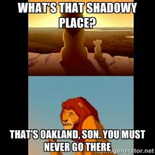 what's that shadowy place? That's oakland, son. you must never go ... via Relatably.com