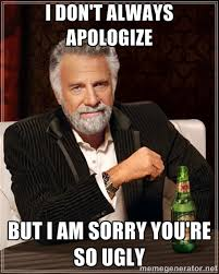 I don't always apologize But I am sorry you're so ugly - The Most ... via Relatably.com