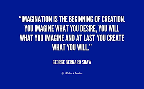 Imagination is the beginning of creation. You imagine what you ...
