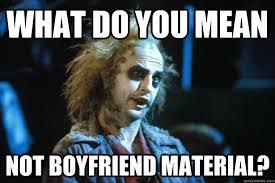 What do you mean Not Boyfriend Material? - Beetlejuce - quickmeme via Relatably.com