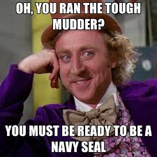 Oh, You Ran The Tough Mudder? You Must Be Ready To Be A Navy Seal ... via Relatably.com