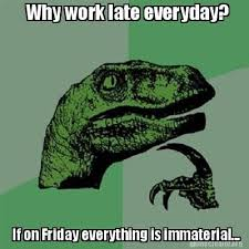 Meme Creator - Why work late everyday? If on Friday everything is ... via Relatably.com