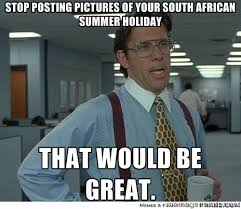 stop posting pictures of your South African summer holiday that ... via Relatably.com