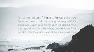 gloria steinem quote for a man to say i have to leave work now gloria steinem quote for a man to say i have to leave