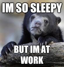 IM SO SLEEPY BUT IM AT WORK - Confession Bear - quickmeme via Relatably.com