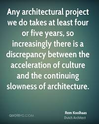 rem koolhaas architecture quotes quotehd any architectural project we do takes at least four or five years so increasingly there