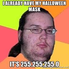 i already have my halloween mask it's 255.255.255.0 - Fat Nerd guy ... via Relatably.com