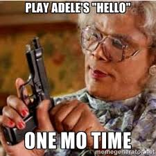 "Play Adele's ""Hello"" One Mo time - Madea-gun meme 