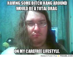 Having some bitch hang around would be a total drag ... - basement ... via Relatably.com