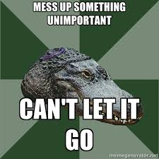 Mess up something unimportant can't let it go - Aspie Alligator ... via Relatably.com