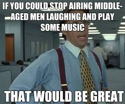 If you could stop airing middle-aged men laughing and play some ... via Relatably.com