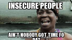 Un Categorized | INSECURE PEOPLE AIN't NOBODY GOT TIME FO DAT ... via Relatably.com