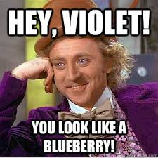 Hey, Violet! You look like a blueberry! - Condescending Wonka ... via Relatably.com