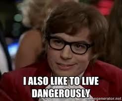 I ALSO LIKE TO LIVE DANGEROUSLY - Austin Power | Meme Generator via Relatably.com