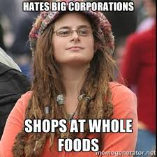 HATES BIG CORPORATIONS SHOPS AT WHOLE FOODS - College Liberal ... via Relatably.com