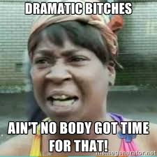 Dramatic bitches Ain't no body got time for that! - Sweet Brown ... via Relatably.com