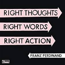 <b>FRANZ FERDINAND</b> - <b>Right</b> Thoughts, Right Words, Right Action ...