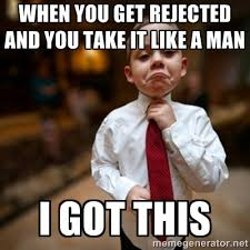 When you get rejected and you take it like a man I got this ... via Relatably.com