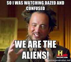 so i was watching dazed and confused we are the aliens! - Ancient ... via Relatably.com