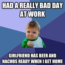 Had a really bad day at work Girlfriend has beer and nachos ready ... via Relatably.com