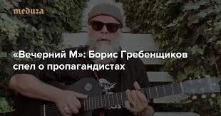 «Вечерний М»: Борис <b>Гребенщиков</b> спел о пропагандистах ...