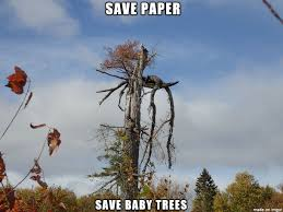 Save paper - Save baby trees - Meme on Imgur via Relatably.com