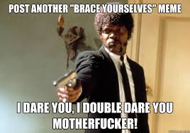 "Post another ""brace yourselves"" meme i dare you, i double dare you ... via Relatably.com"
