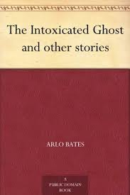 The Intoxicated Ghost and other stories by <b>Arlo Bates</b>