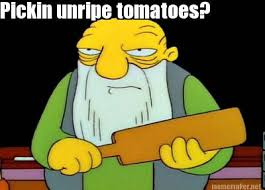 Meme Maker - Pickin unripe tomatoes? Meme Maker! via Relatably.com