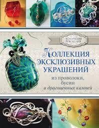 """Книга """"<b>Коллекция эксклюзивных</b> украшений из проволоки, бусин ..."""
