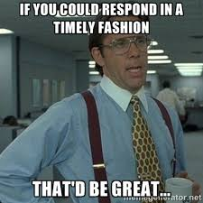 If you could respond in a timely fashion That'd be great... - Yeah ... via Relatably.com