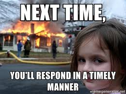 Next time, you'll respond in a timely manner - Disaster Girl ... via Relatably.com