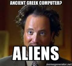 Ancient Greek Computer? ALIENS - Ancient Aliens | Meme Generator via Relatably.com