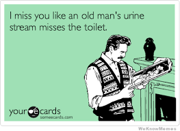 I Miss You Like An Old Man's Urine… | WeKnowMemes via Relatably.com