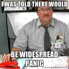 I was told there would be widespread panic - milton | Meme Generator via Relatably.com