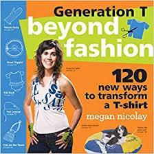Generation T: Beyond <b>Fashion</b>: 120 <b>New</b> Ways to Transform a T ...