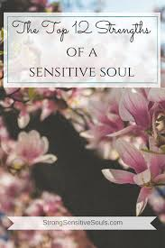 the top strengths of a sensitive soul strong sensitive souls the top 12 strengths of a sensitive soul