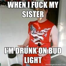 When I fuck my sister I'm drunk on bud light - Redneck Randal ... via Relatably.com