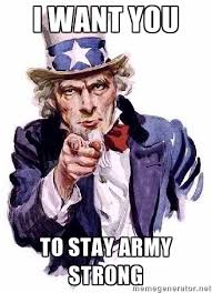 I WANT YOU TO STAY ARMY STRONG - Uncle Sam Says | Meme Generator via Relatably.com